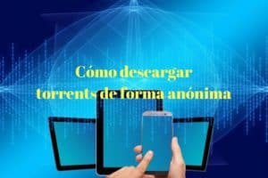 5 formas de descargar torrents anónimamente