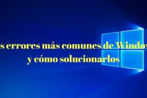 Errores de Windows y cómo solucionarlos